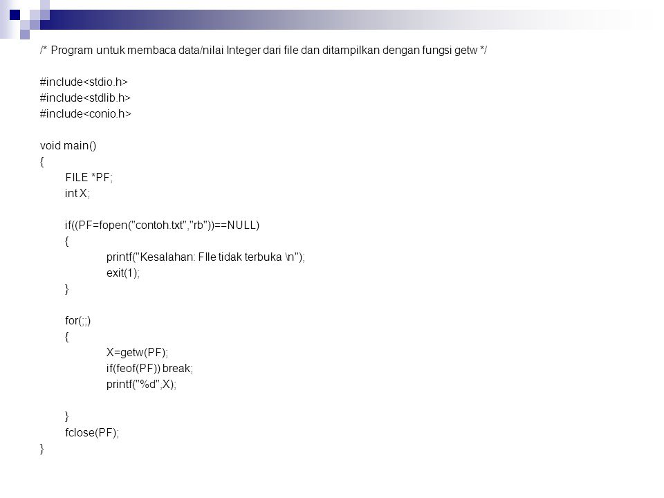 /* Program untuk membaca data/nilai Integer dari file dan ditampilkan dengan fungsi getw */ #include<stdio.h> #include<stdlib.h> #include<conio.h> void main() { FILE *PF; int X; if((PF=fopen( contoh.txt , rb ))==NULL) printf( Kesalahan: FIle tidak terbuka \n ); exit(1); } for(;;) X=getw(PF); if(feof(PF)) break; printf( %d ,X); fclose(PF);