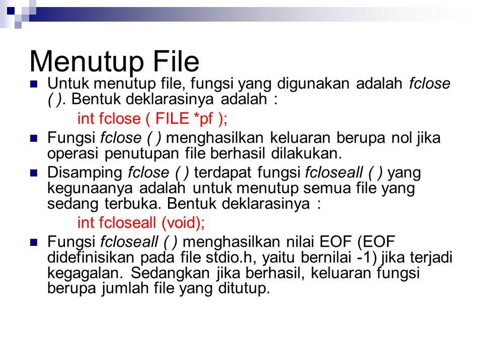 Menutup File Untuk menutup file, fungsi yang digunakan adalah fclose ( ). Bentuk deklarasinya adalah :
