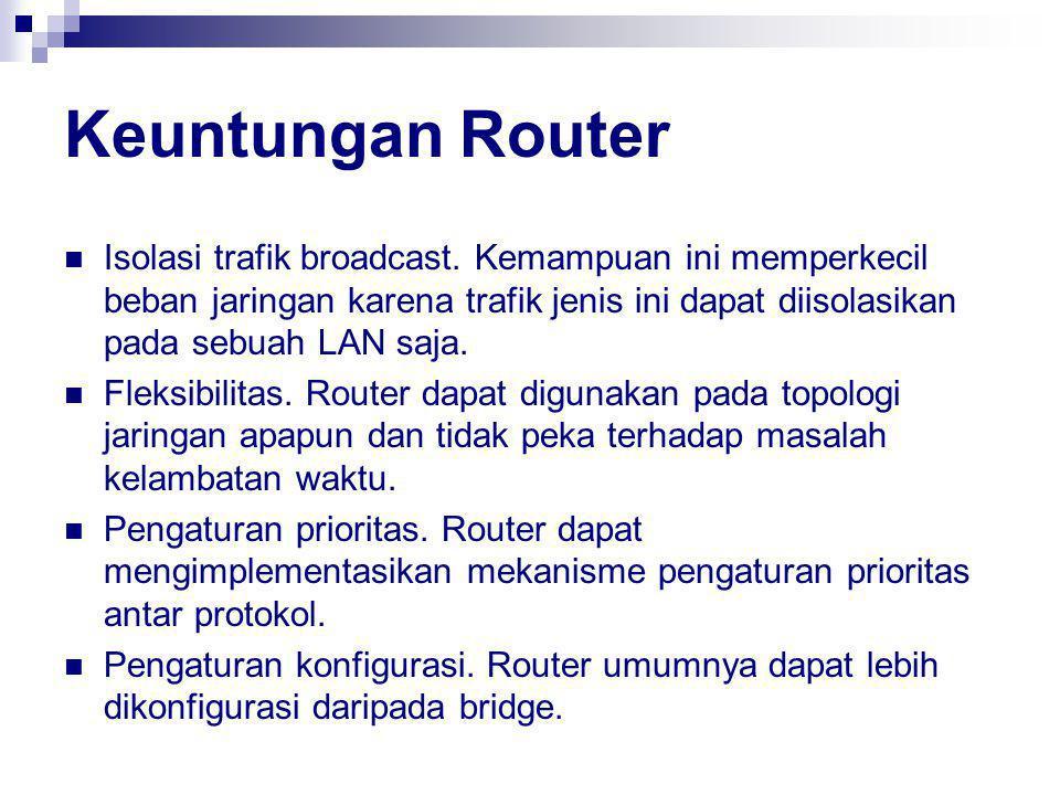 Keuntungan Router Isolasi trafik broadcast. Kemampuan ini memperkecil beban jaringan karena trafik jenis ini dapat diisolasikan pada sebuah LAN saja.