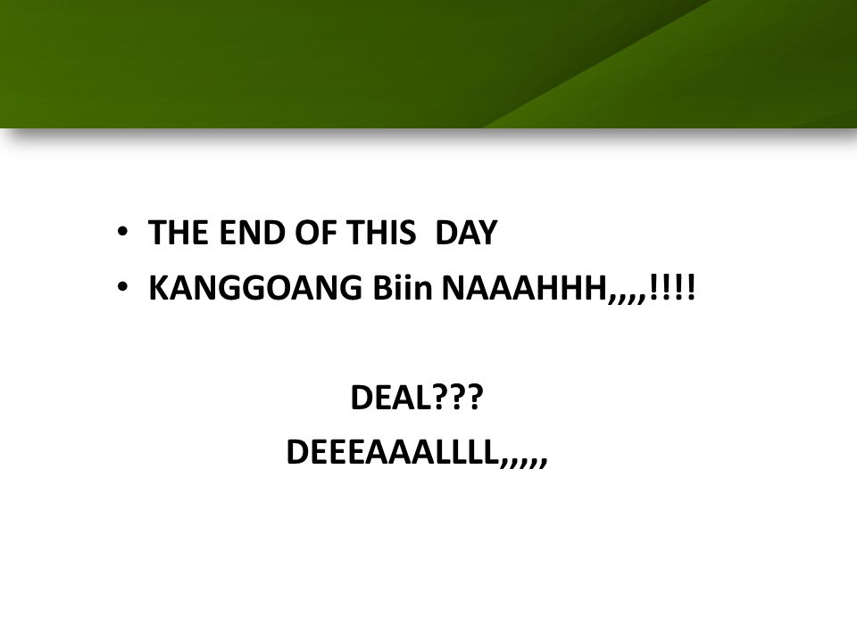 THE END OF THIS DAY KANGGOANG Biin NAAAHHH,,,,!!!! DEAL DEEEAAALLLL,,,,,