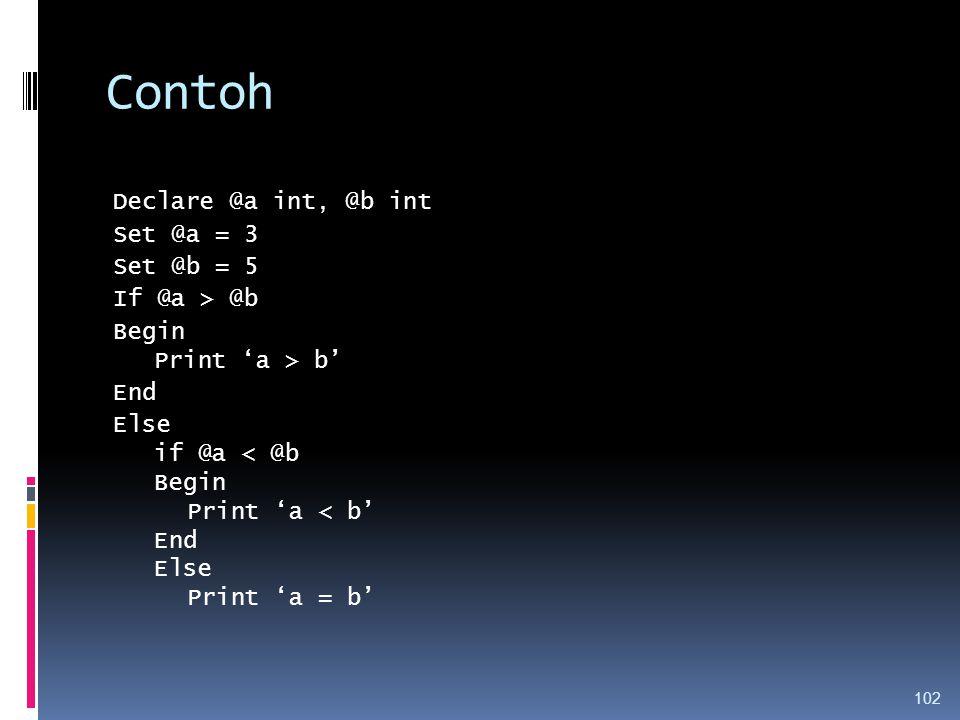 Contoh Declare @a int, @b int Set @a = 3 Set @b = 5 If @a > @b Begin Print 'a > b' End Else if @a < @b Print 'a < b' Print 'a = b'