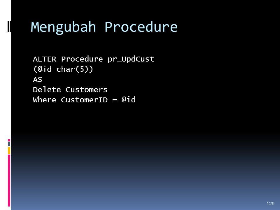 Mengubah Procedure ALTER Procedure pr_UpdCust (@id char(5)) AS Delete Customers Where CustomerID = @id