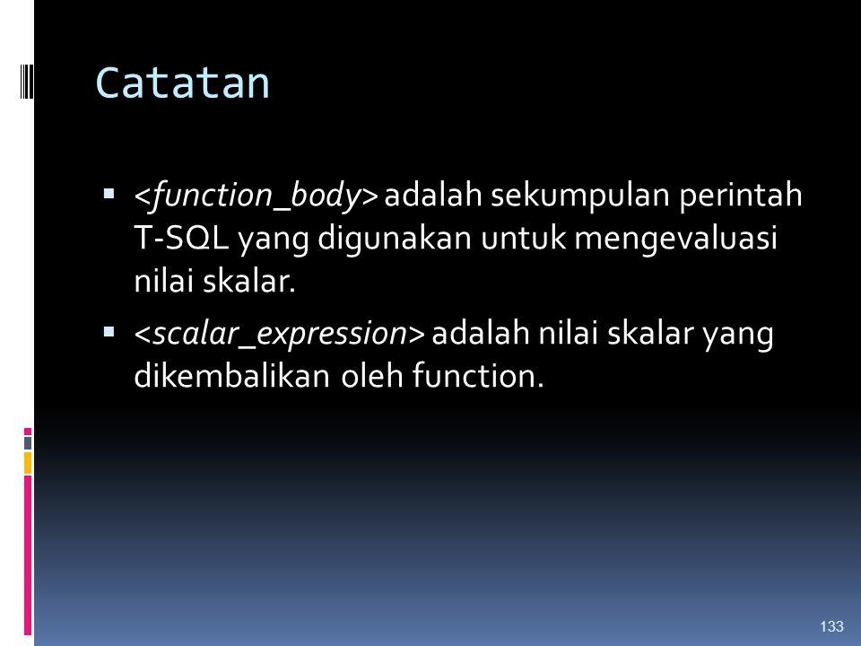 Catatan <function_body> adalah sekumpulan perintah T-SQL yang digunakan untuk mengevaluasi nilai skalar.