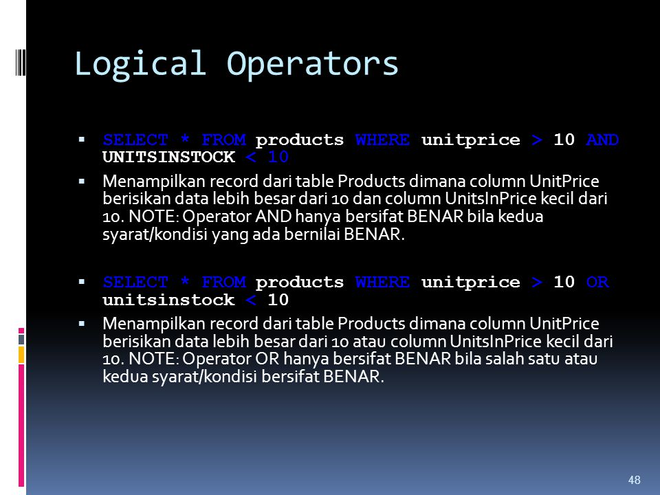 Logical Operators SELECT * FROM products WHERE unitprice > 10 AND UNITSINSTOCK < 10.