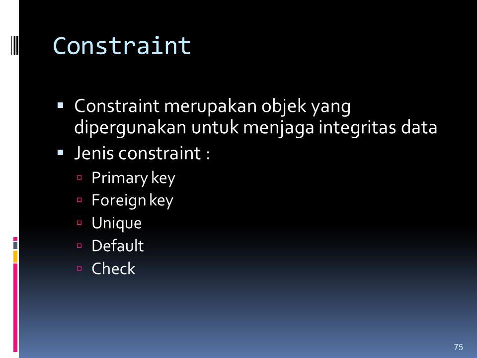 Constraint Constraint merupakan objek yang dipergunakan untuk menjaga integritas data. Jenis constraint :