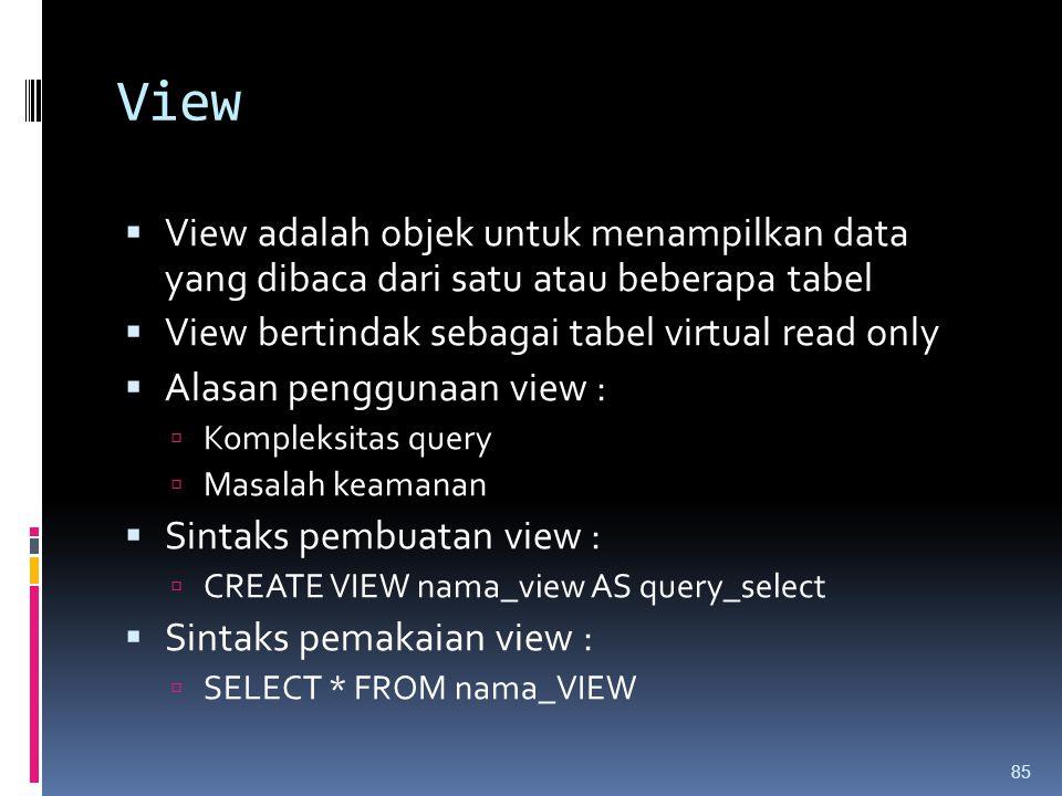 View View adalah objek untuk menampilkan data yang dibaca dari satu atau beberapa tabel. View bertindak sebagai tabel virtual read only.