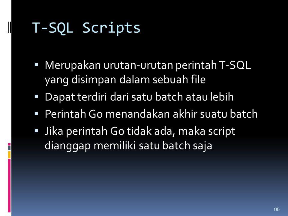 T-SQL Scripts Merupakan urutan-urutan perintah T-SQL yang disimpan dalam sebuah file. Dapat terdiri dari satu batch atau lebih.