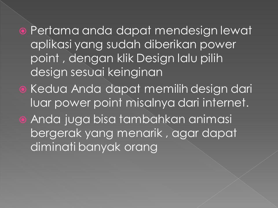 Pertama anda dapat mendesign lewat aplikasi yang sudah diberikan power point , dengan klik Design lalu pilih design sesuai keinginan