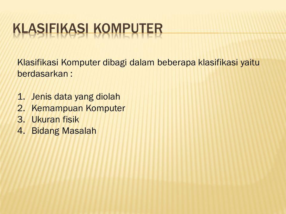 Klasifikasi komputer Klasifikasi Komputer dibagi dalam beberapa klasifikasi yaitu berdasarkan : Jenis data yang diolah.