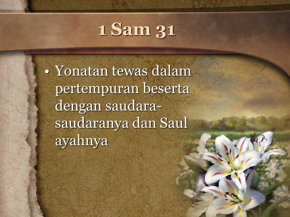 1 Sam 31 Yonatan tewas dalam pertempuran beserta dengan saudara-saudaranya dan Saul ayahnya
