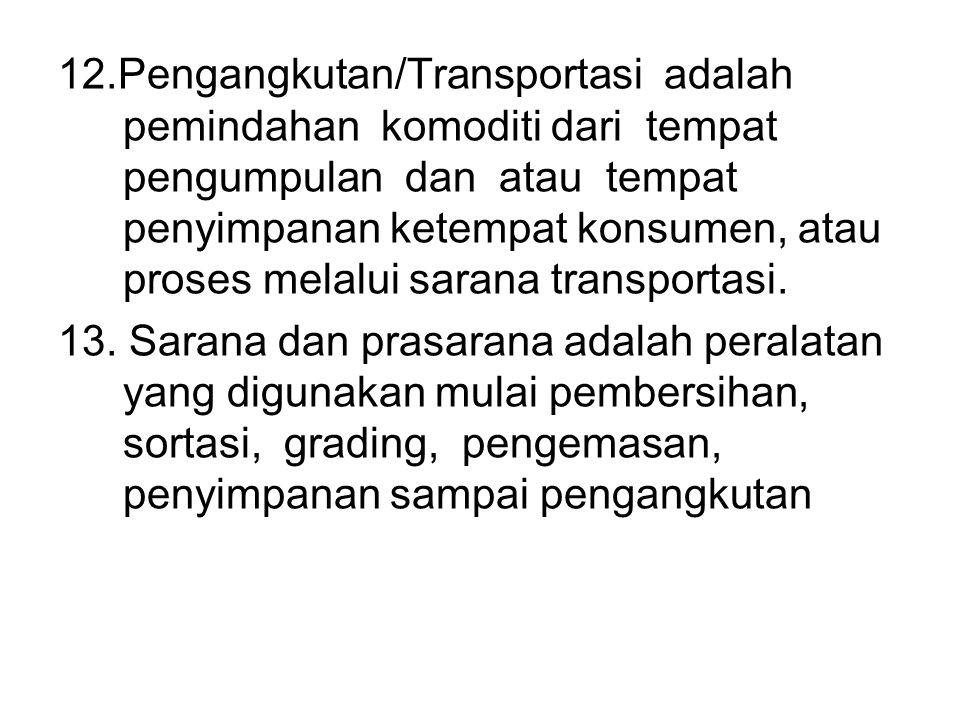 12.Pengangkutan/Transportasi adalah pemindahan komoditi dari tempat pengumpulan dan atau tempat penyimpanan ketempat konsumen, atau proses melalui sarana transportasi.