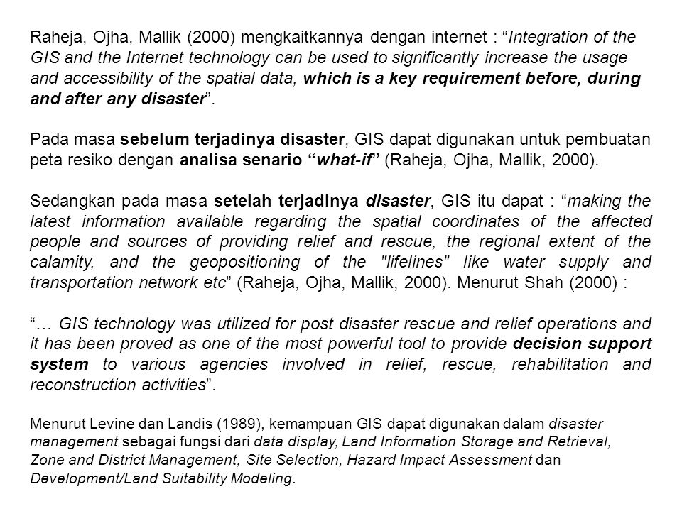 Raheja, Ojha, Mallik (2000) mengkaitkannya dengan internet : Integration of the GIS and the Internet technology can be used to significantly increase the usage and accessibility of the spatial data, which is a key requirement before, during and after any disaster .