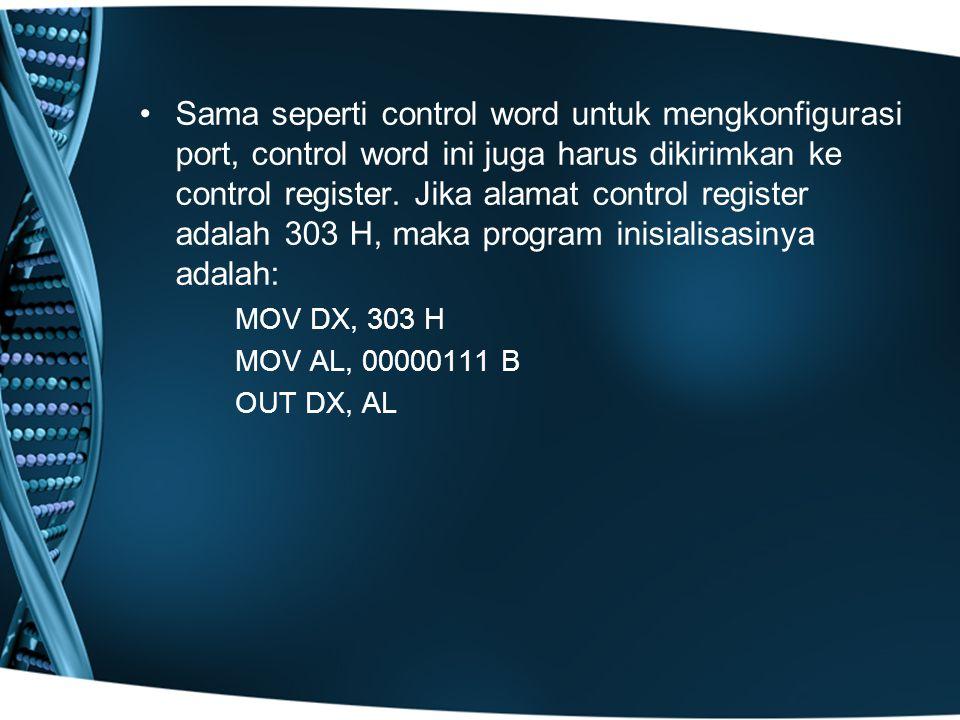 Sama seperti control word untuk mengkonfigurasi port, control word ini juga harus dikirimkan ke control register. Jika alamat control register adalah 303 H, maka program inisialisasinya adalah: