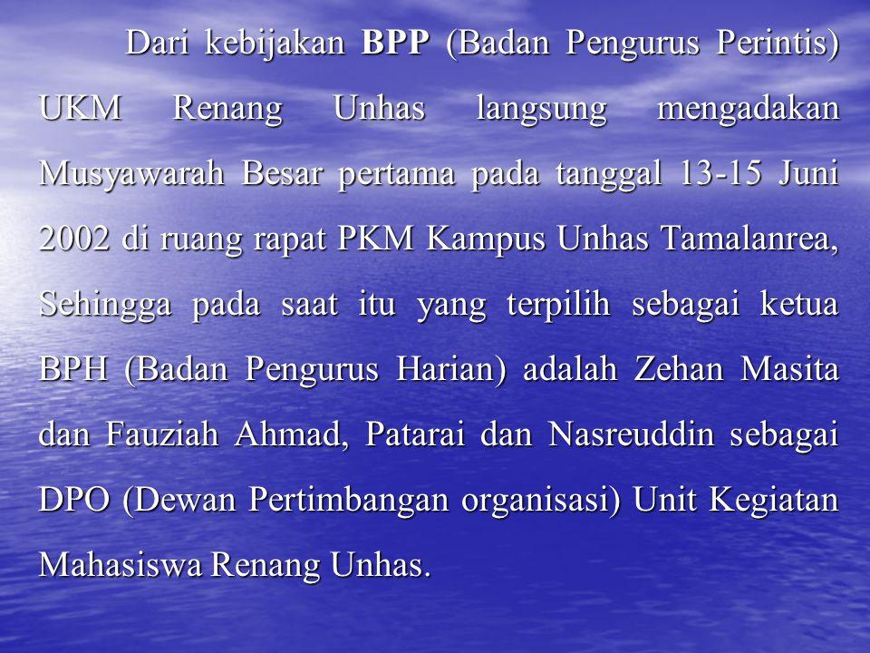 Dari kebijakan BPP (Badan Pengurus Perintis) UKM Renang Unhas langsung mengadakan Musyawarah Besar pertama pada tanggal 13-15 Juni 2002 di ruang rapat PKM Kampus Unhas Tamalanrea, Sehingga pada saat itu yang terpilih sebagai ketua BPH (Badan Pengurus Harian) adalah Zehan Masita dan Fauziah Ahmad, Patarai dan Nasreuddin sebagai DPO (Dewan Pertimbangan organisasi) Unit Kegiatan Mahasiswa Renang Unhas.