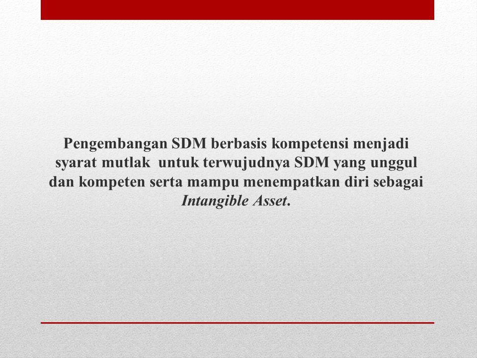 Pengembangan SDM berbasis kompetensi menjadi syarat mutlak untuk terwujudnya SDM yang unggul dan kompeten serta mampu menempatkan diri sebagai Intangible Asset.