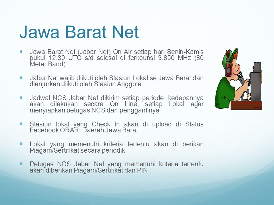 Jawa Barat Net Jawa Barat Net (Jabar Net) On Air setiap hari Senin-Kamis pukul 12.30 UTC s/d selesai di ferkeunsi 3.850 MHz (80 Meter Band)