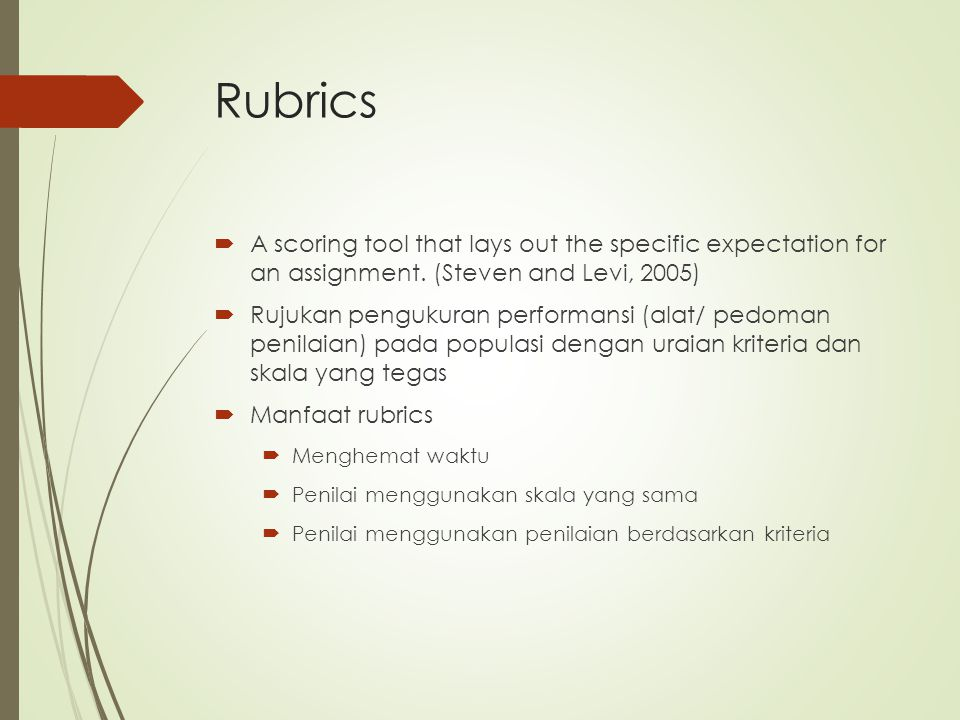 Rubrics A scoring tool that lays out the specific expectation for an assignment. (Steven and Levi, 2005)