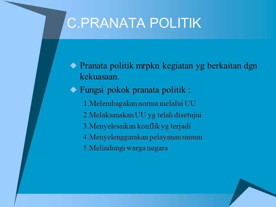 C.PRANATA POLITIK Pranata politik mrpkn kegiatan yg berkaitan dgn kekuasaan. Fungsi pokok pranata politik :