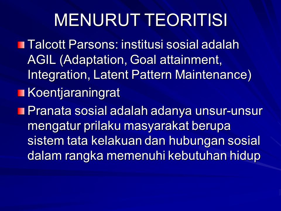 MENURUT TEORITISI Talcott Parsons: institusi sosial adalah AGIL (Adaptation, Goal attainment, Integration, Latent Pattern Maintenance)