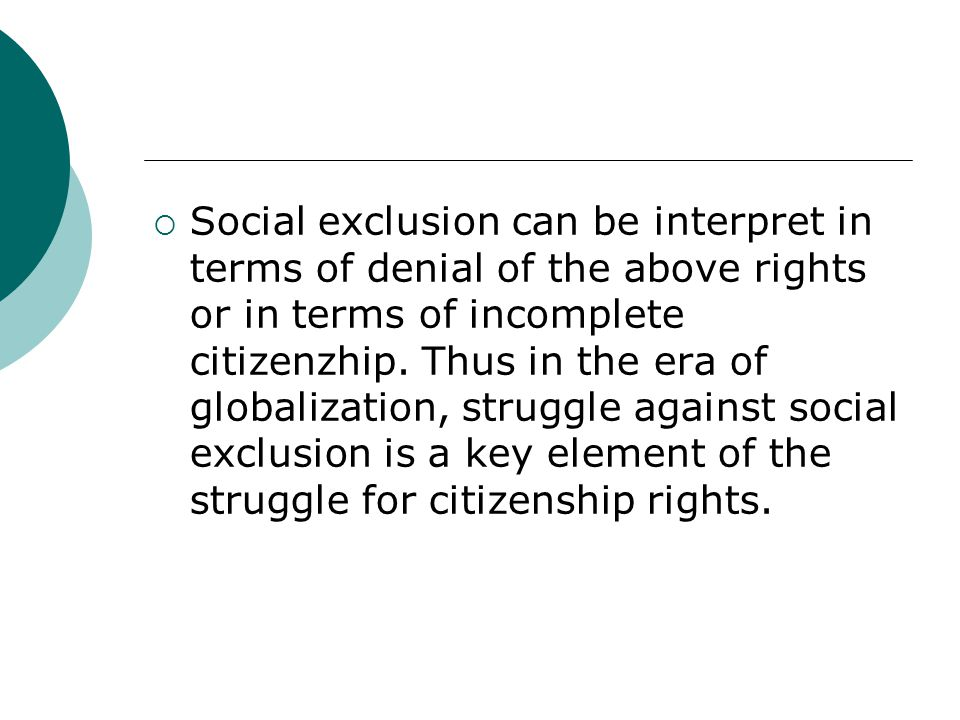 Social exclusion can be interpret in terms of denial of the above rights or in terms of incomplete citizenzhip.