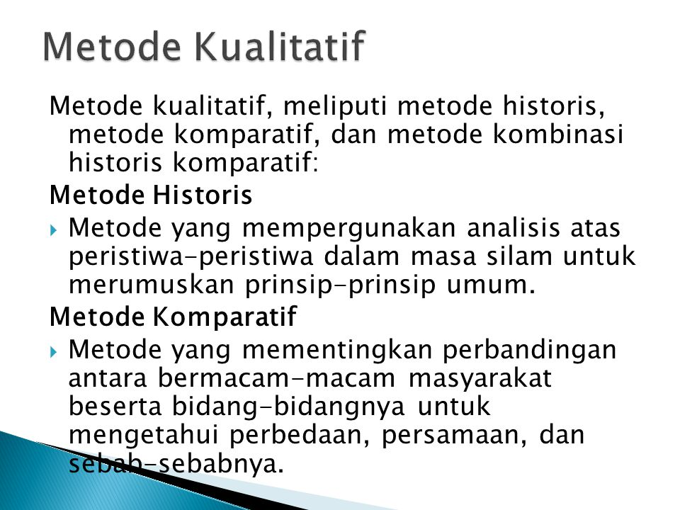 Metode Kualitatif Metode kualitatif, meliputi metode historis, metode komparatif, dan metode kombinasi historis komparatif: