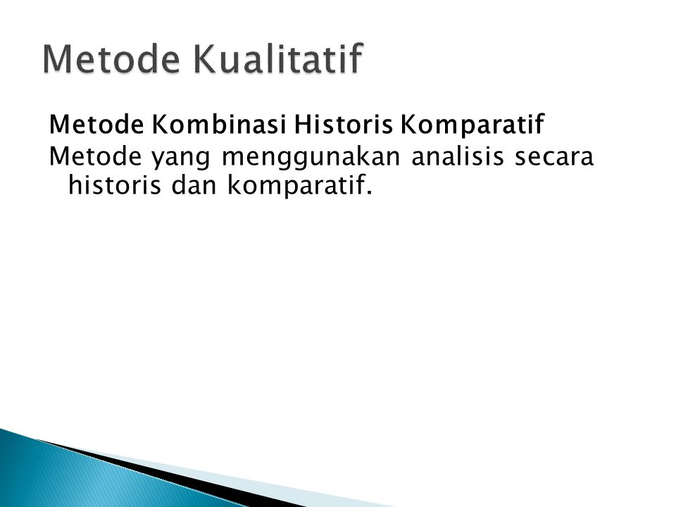 Metode Kualitatif Metode Kombinasi Historis Komparatif Metode yang menggunakan analisis secara historis dan komparatif.