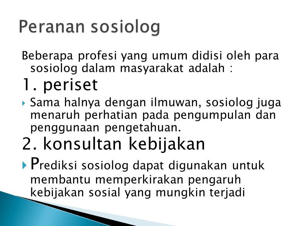 Peranan sosiolog 1. periset 2. konsultan kebijakan