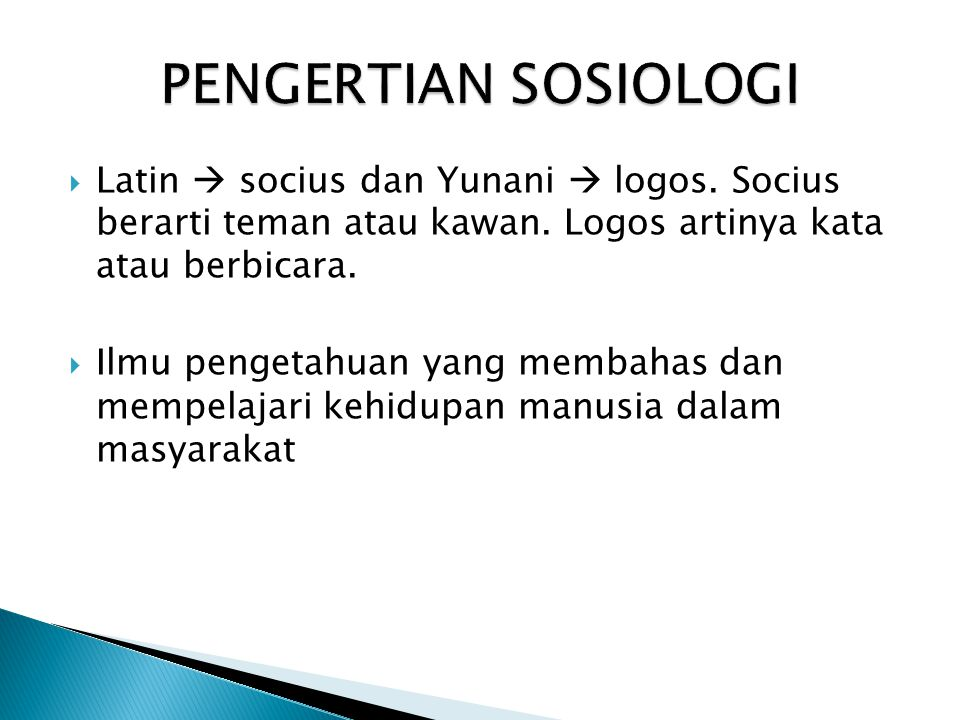 PENGERTIAN SOSIOLOGI Latin  socius dan Yunani  logos. Socius berarti teman atau kawan. Logos artinya kata atau berbicara.