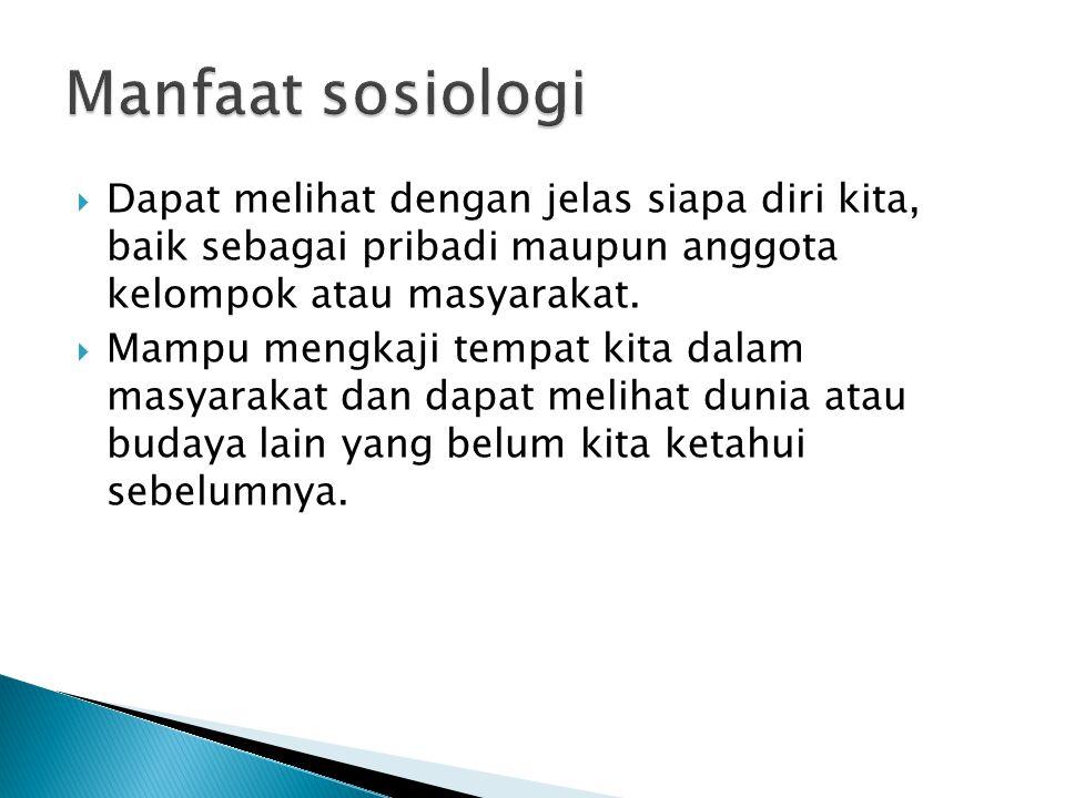 Manfaat sosiologi Dapat melihat dengan jelas siapa diri kita, baik sebagai pribadi maupun anggota kelompok atau masyarakat.