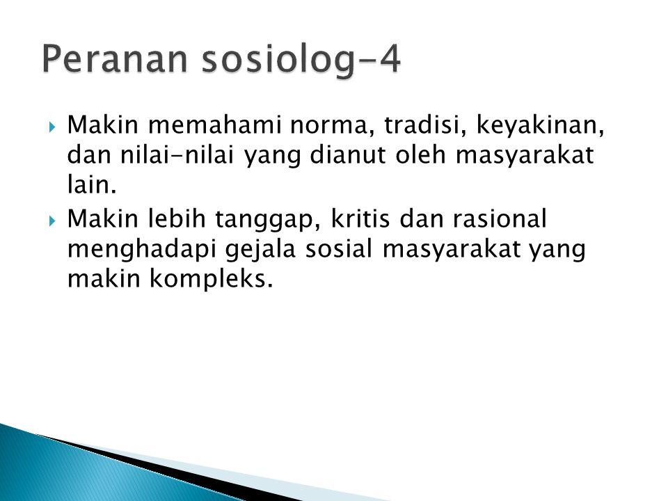Peranan sosiolog-4 Makin memahami norma, tradisi, keyakinan, dan nilai-nilai yang dianut oleh masyarakat lain.