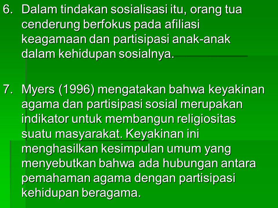 6. Dalam tindakan sosialisasi itu, orang tua cenderung berfokus pada afiliasi keagamaan dan partisipasi anak-anak dalam kehidupan sosialnya.