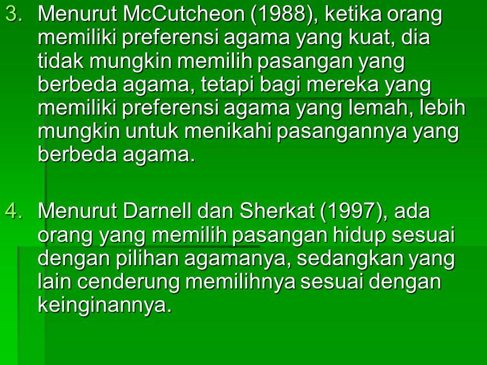 Menurut McCutcheon (1988), ketika orang memiliki preferensi agama yang kuat, dia tidak mungkin memilih pasangan yang berbeda agama, tetapi bagi mereka yang memiliki preferensi agama yang lemah, lebih mungkin untuk menikahi pasangannya yang berbeda agama.