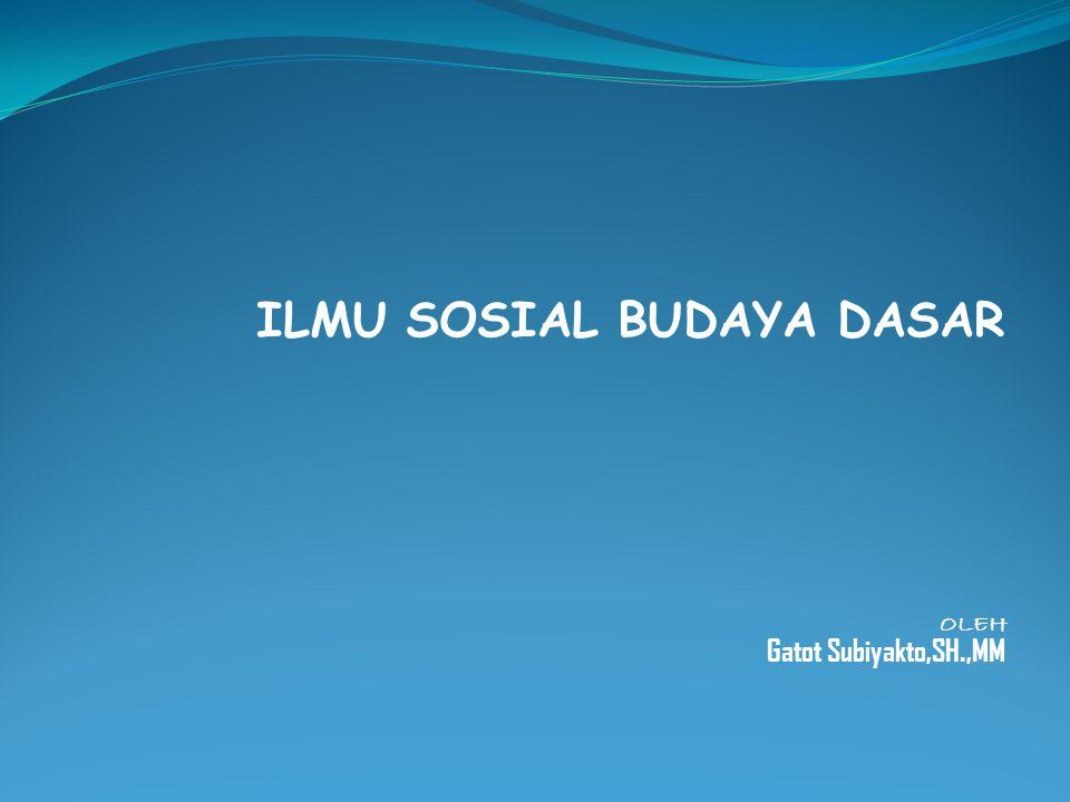 ILMU SOSIAL BUDAYA DASAR OLEH Gatot Subiyakto,SH.,MM