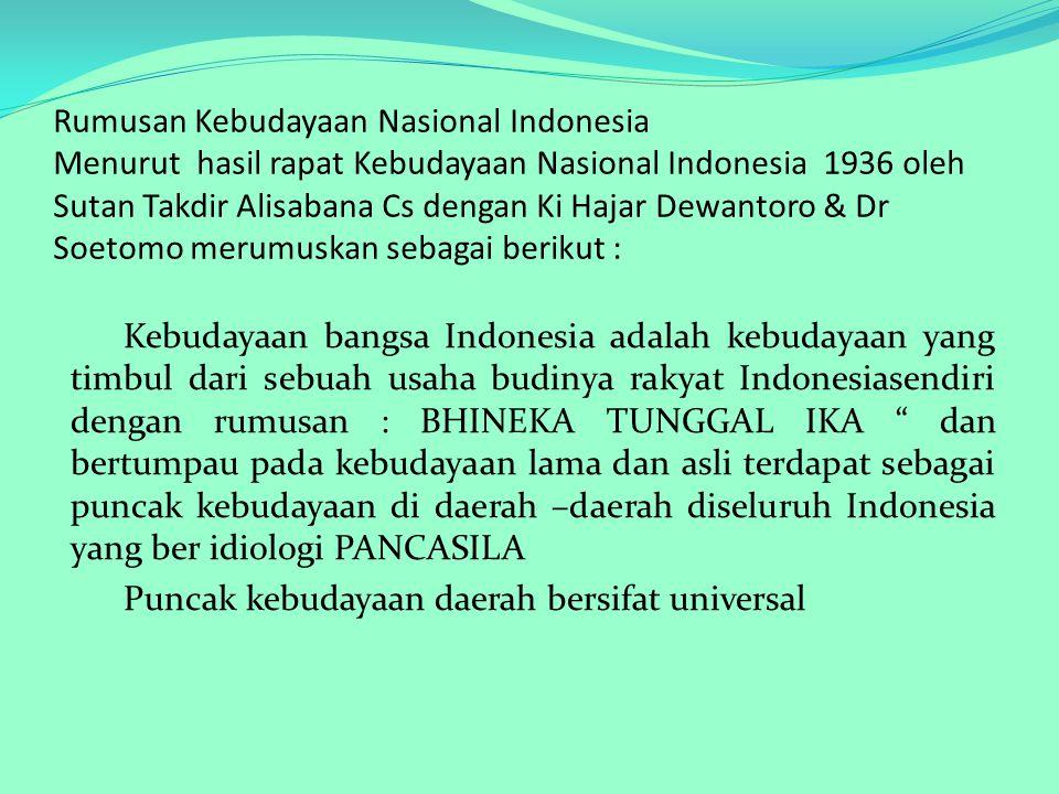 Rumusan Kebudayaan Nasional Indonesia Menurut hasil rapat Kebudayaan Nasional Indonesia 1936 oleh Sutan Takdir Alisabana Cs dengan Ki Hajar Dewantoro & Dr Soetomo merumuskan sebagai berikut :