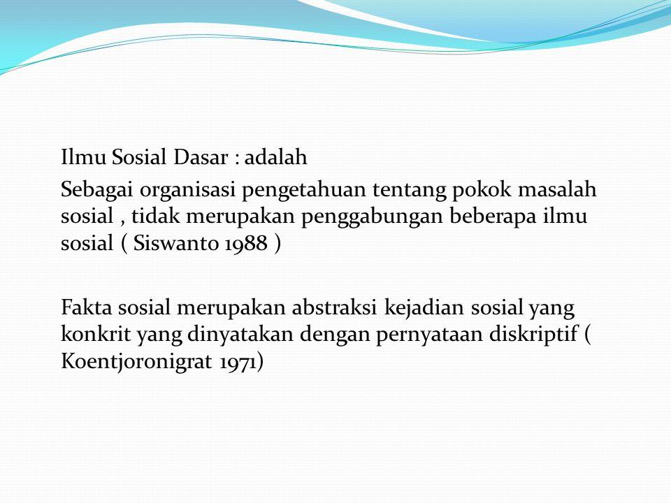 Ilmu Sosial Dasar : adalah Sebagai organisasi pengetahuan tentang pokok masalah sosial , tidak merupakan penggabungan beberapa ilmu sosial ( Siswanto 1988 ) Fakta sosial merupakan abstraksi kejadian sosial yang konkrit yang dinyatakan dengan pernyataan diskriptif ( Koentjoronigrat 1971)