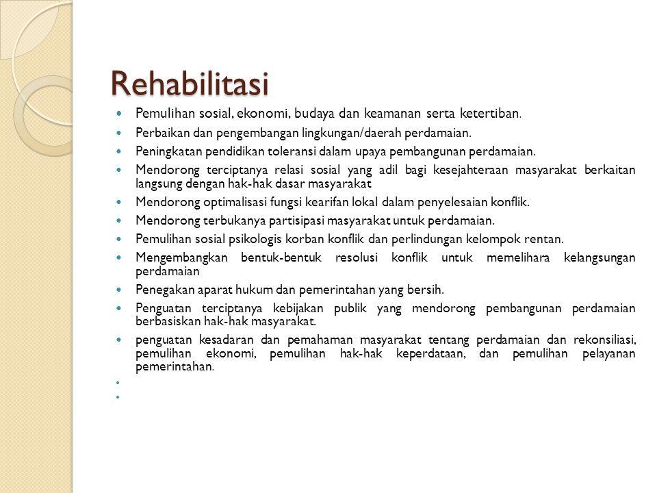Rehabilitasi Pemulihan sosial, ekonomi, budaya dan keamanan serta ketertiban. Perbaikan dan pengembangan lingkungan/daerah perdamaian.