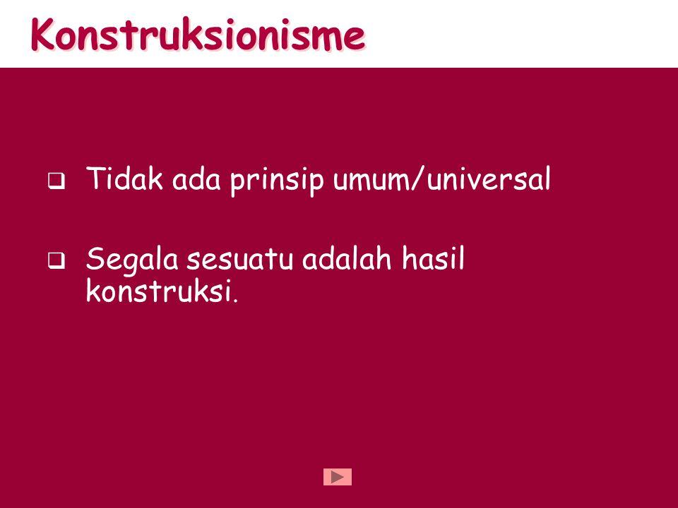 Konstruksionisme Tidak ada prinsip umum/universal