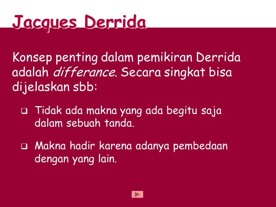 Jacques Derrida Konsep penting dalam pemikiran Derrida adalah differance. Secara singkat bisa dijelaskan sbb:
