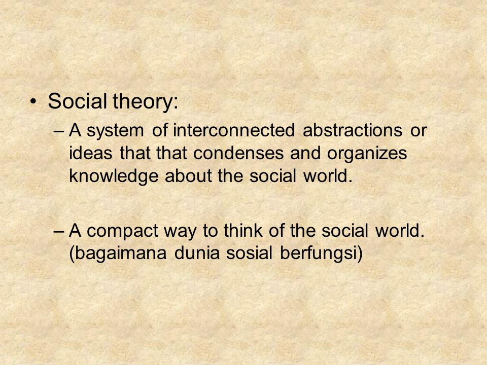 Social theory: A system of interconnected abstractions or ideas that that condenses and organizes knowledge about the social world.