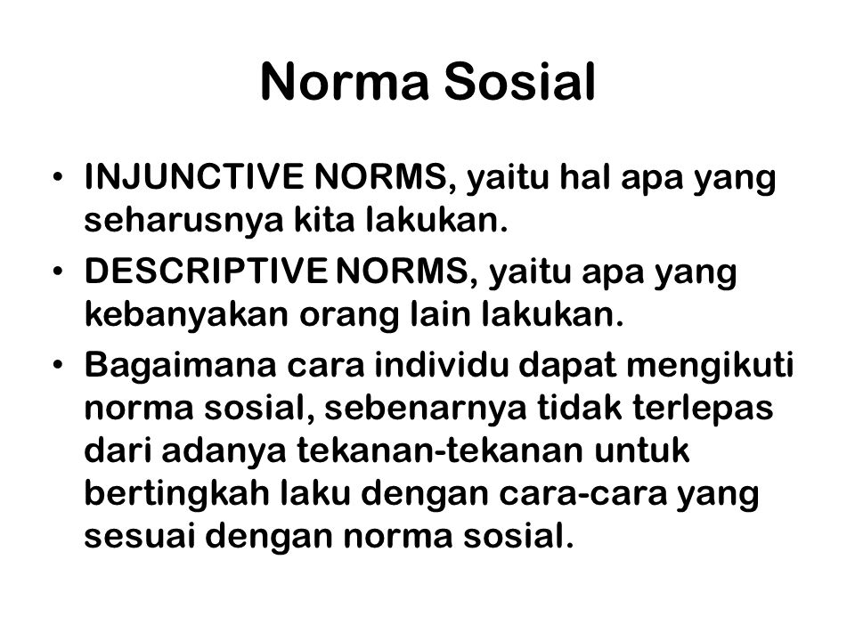 Norma Sosial INJUNCTIVE NORMS, yaitu hal apa yang seharusnya kita lakukan. DESCRIPTIVE NORMS, yaitu apa yang kebanyakan orang lain lakukan.
