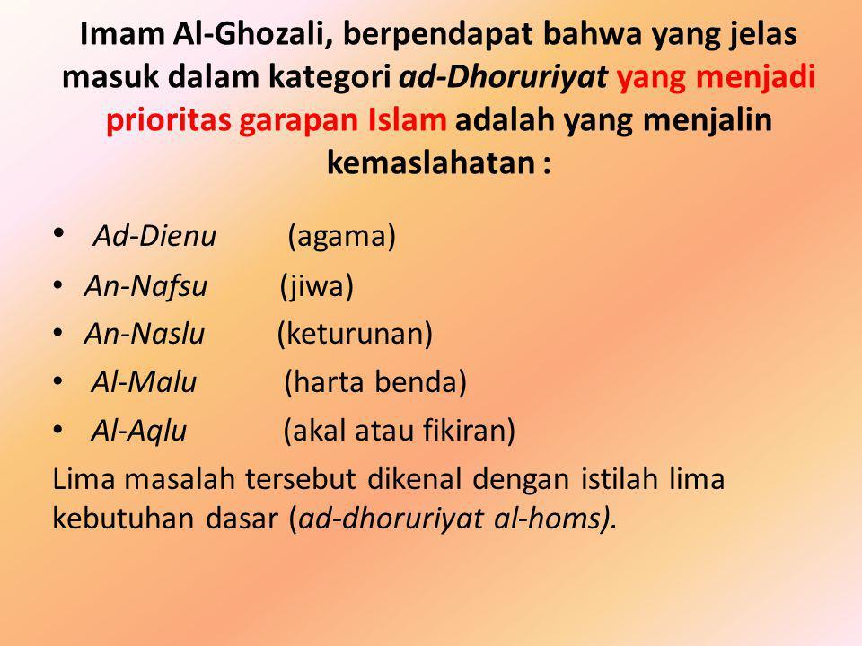 Imam Al-Ghozali, berpendapat bahwa yang jelas masuk dalam kategori ad-Dhoruriyat yang menjadi prioritas garapan Islam adalah yang menjalin kemaslahatan :