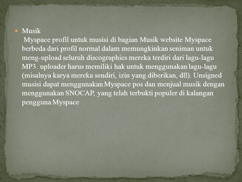 Musik Myspace profil untuk musisi di bagian Musik website Myspace berbeda dari profil normal dalam memungkinkan seniman untuk meng-upload seluruh discographies mereka terdiri dari lagu-lagu MP3.