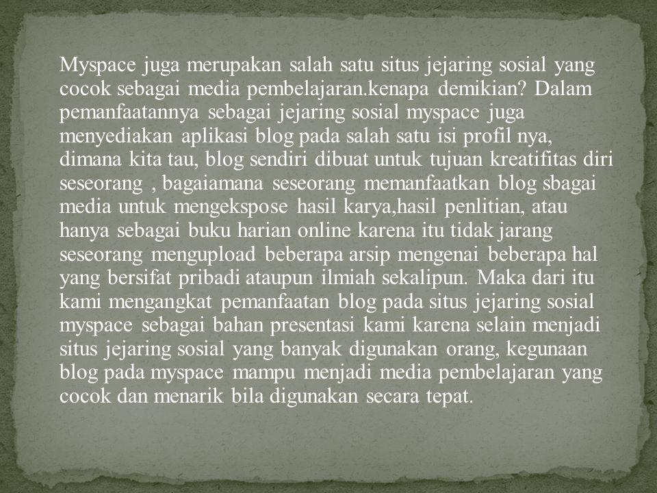 Myspace juga merupakan salah satu situs jejaring sosial yang cocok sebagai media pembelajaran.kenapa demikian.