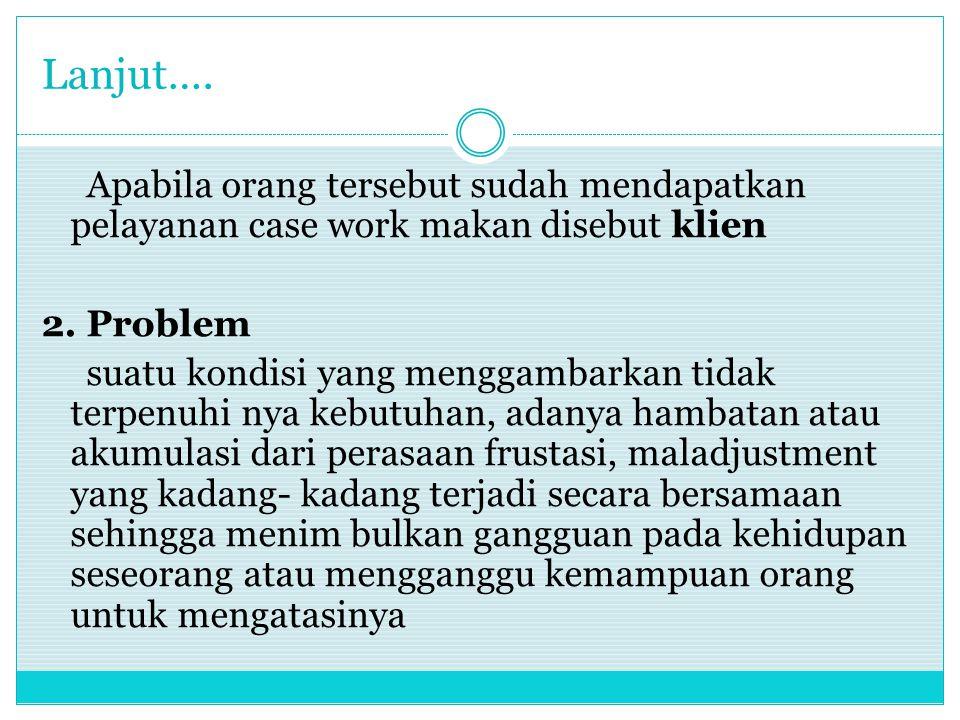 Lanjut…. Apabila orang tersebut sudah mendapatkan pelayanan case work makan disebut klien. 2. Problem.