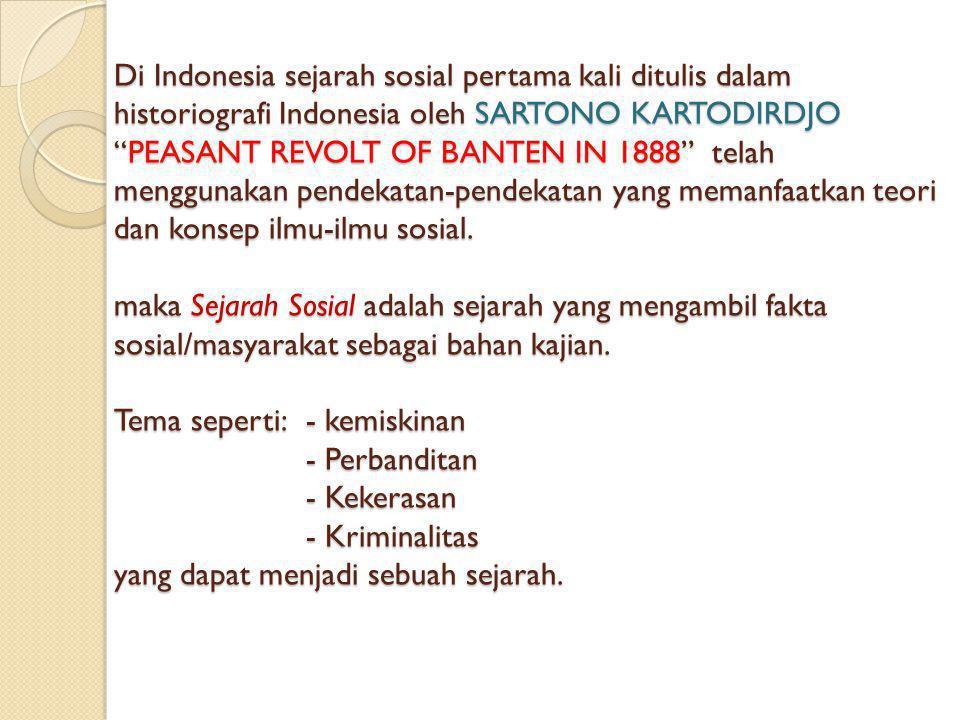 Di Indonesia sejarah sosial pertama kali ditulis dalam historiografi Indonesia oleh SARTONO KARTODIRDJO PEASANT REVOLT OF BANTEN IN 1888 telah menggunakan pendekatan-pendekatan yang memanfaatkan teori dan konsep ilmu-ilmu sosial.