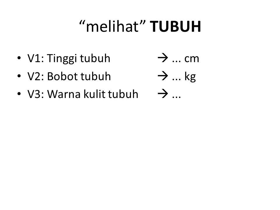 melihat TUBUH V1: Tinggi tubuh  ... cm V2: Bobot tubuh  ... kg