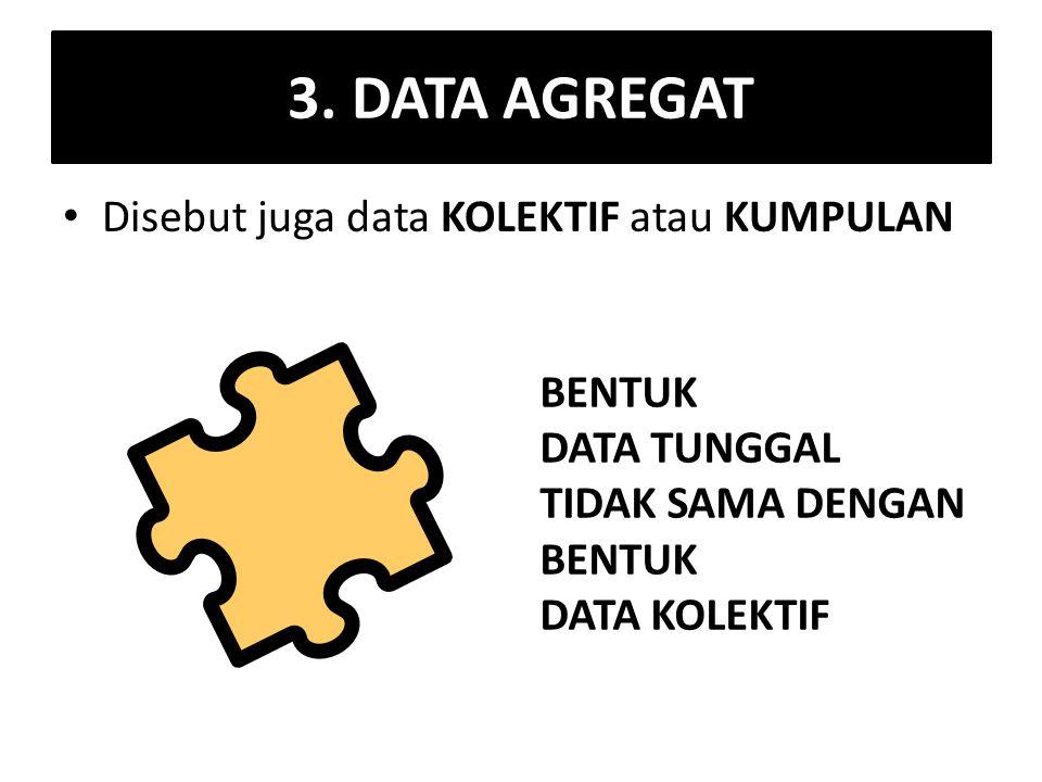 3. DATA AGREGAT Disebut juga data KOLEKTIF atau KUMPULAN BENTUK