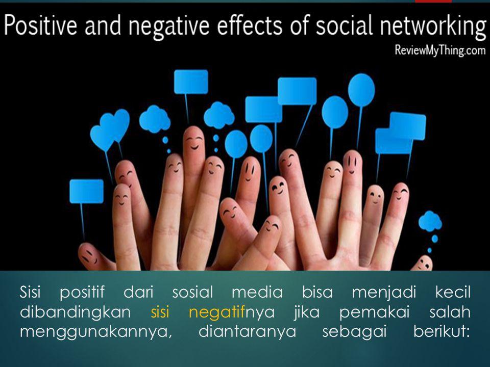 Sisi positif dari sosial media bisa menjadi kecil dibandingkan sisi negatifnya jika pemakai salah menggunakannya, diantaranya sebagai berikut: