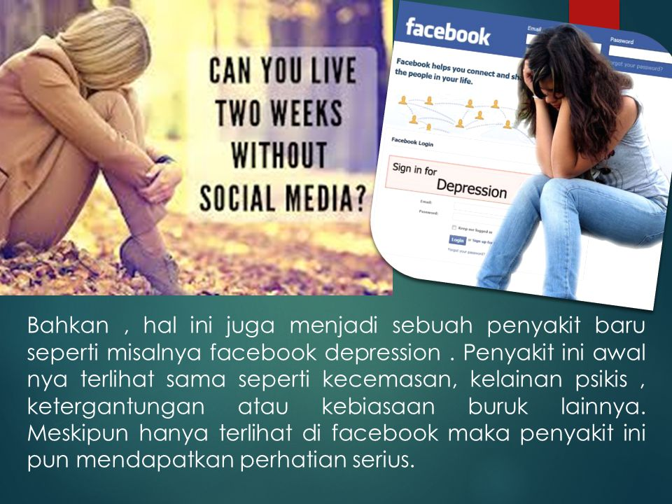Bahkan , hal ini juga menjadi sebuah penyakit baru seperti misalnya facebook depression .