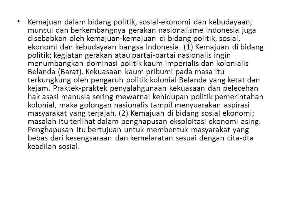 Kemajuan dalam bidang politik, sosial-ekonomi dan kebudayaan; muncul dan berkembangnya gerakan nasionalisme Indonesia juga disebabkan oleh kemajuan-kemajuan di bidang politik, sosial, ekonomi dan kebudayaan bangsa Indonesia.